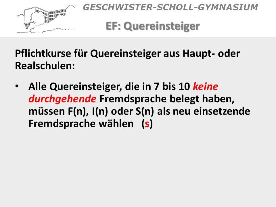 GESCHWISTER-SCHOLL-GYMNASIUM EF: Quereinsteiger Pflichtkurse für Quereinsteiger aus Haupt- oder Realschulen: Alle Quereinsteiger, die in 7 bis 10 keine durchgehende Fremdsprache belegt haben, müssen F(n), I(n) oder S(n) als neu einsetzende Fremdsprache wählen (s)