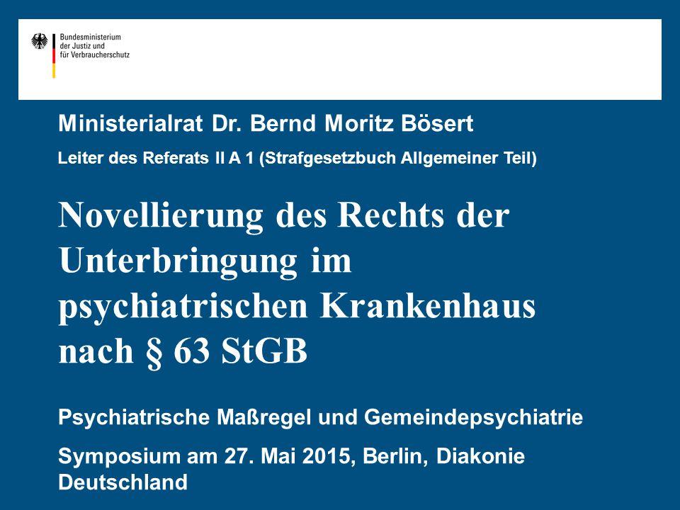 Ministerialrat Dr. Bernd Moritz Bösert Leiter des Referats II A 1 (Strafgesetzbuch Allgemeiner Teil) Novellierung des Rechts der Unterbringung im psyc
