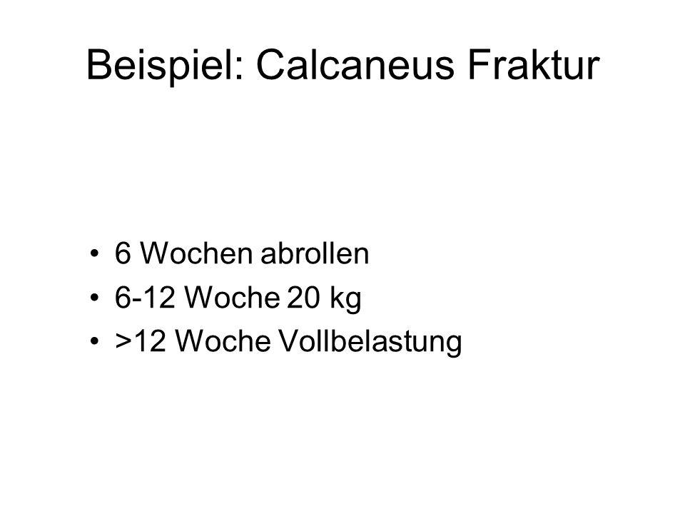 Beispiel: Calcaneus Fraktur 6 Wochen abrollen 6-12 Woche 20 kg >12 Woche Vollbelastung