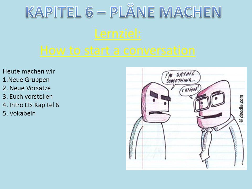 Lernziel: How to start a conversation Heute machen wir 1.Neue Gruppen 2. Neue Vorsätze 3. Euch vorstellen 4. Intro LTs Kapitel 6 5. Vokabeln