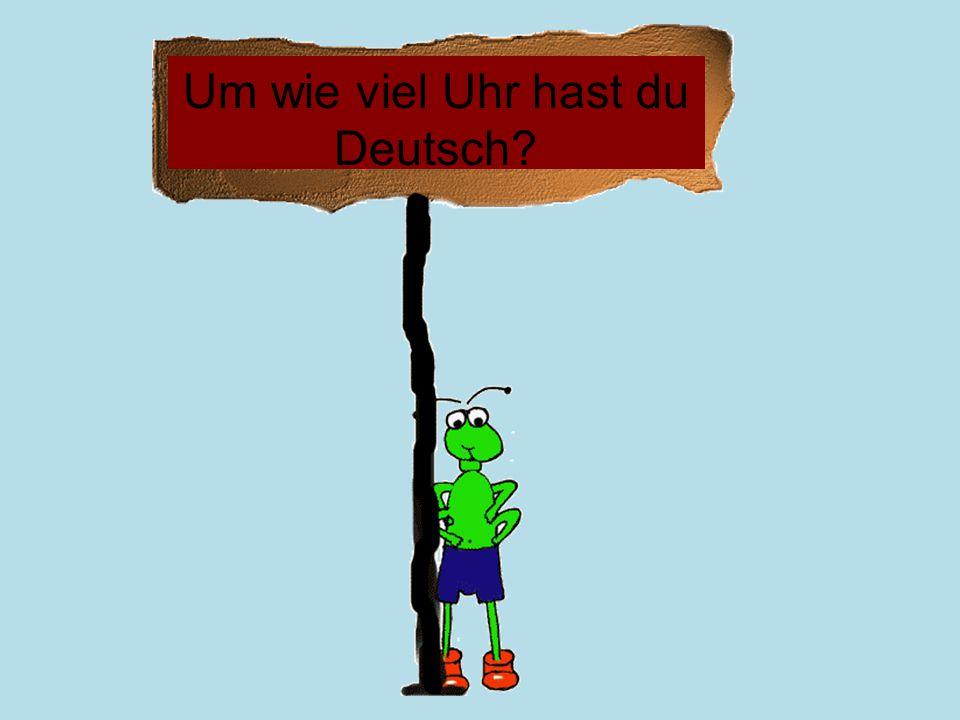 Um wie viel Uhr hast du Deutsch?