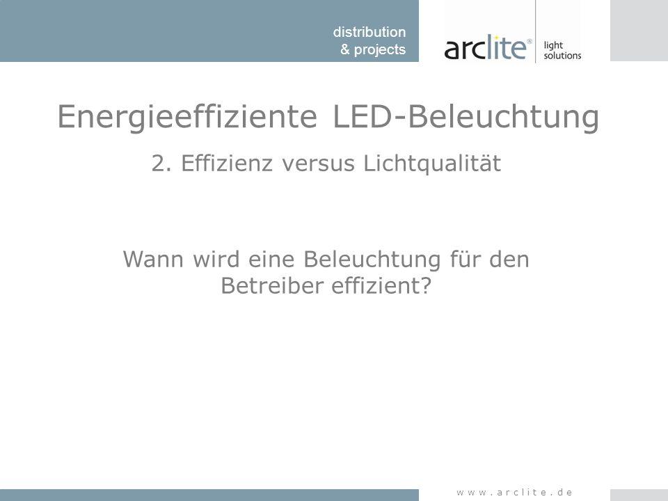 distribution & projects www.arclite.de Energieeffiziente LED-Beleuchtung 2. Effizienz versus Lichtqualität Wann wird eine Beleuchtung für den Betreibe