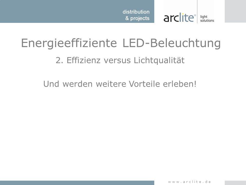 distribution & projects www.arclite.de Energieeffiziente LED-Beleuchtung 2. Effizienz versus Lichtqualität Und werden weitere Vorteile erleben!