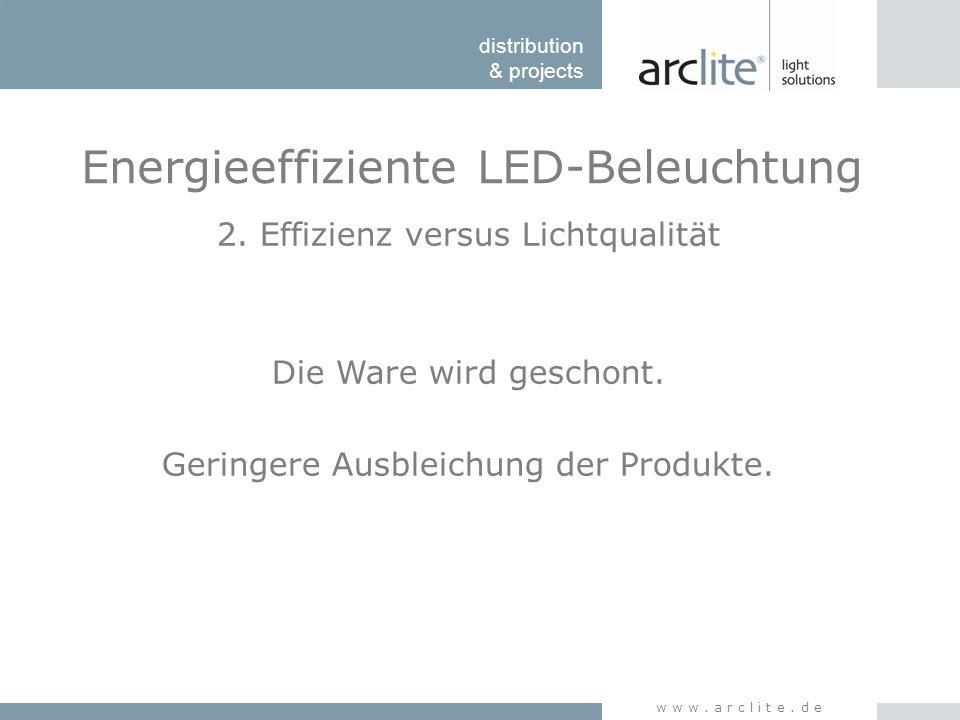 distribution & projects www.arclite.de Energieeffiziente LED-Beleuchtung 2. Effizienz versus Lichtqualität Die Ware wird geschont. Geringere Ausbleich