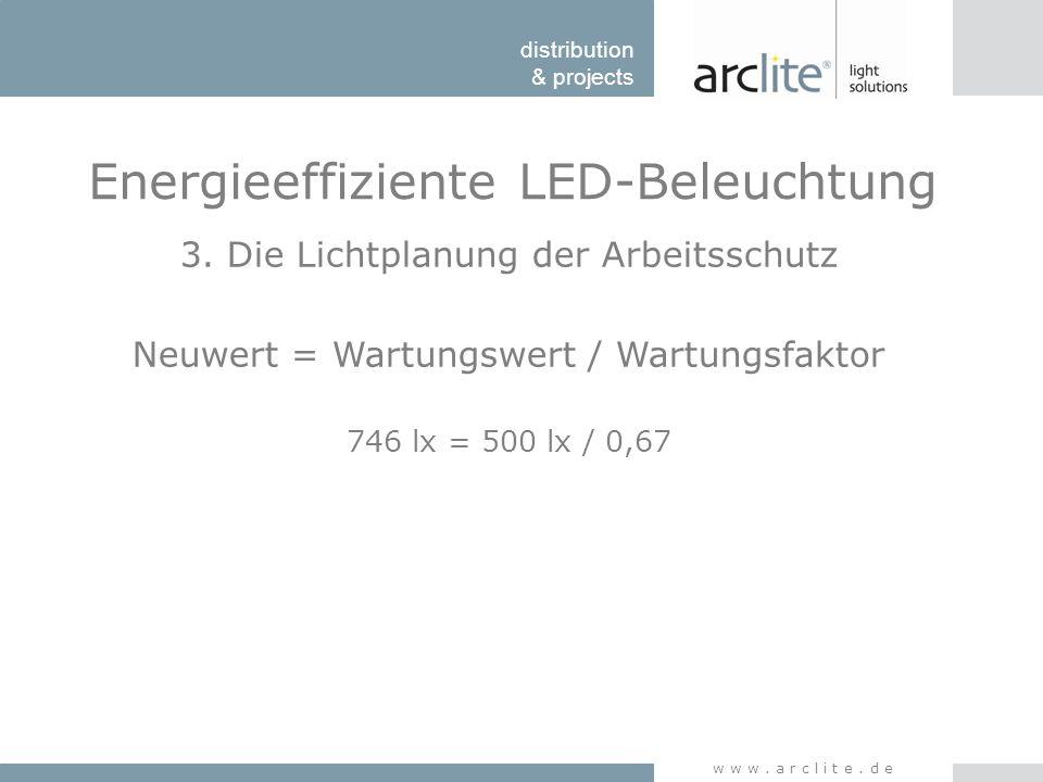 distribution & projects www.arclite.de Energieeffiziente LED-Beleuchtung 3. Die Lichtplanung der Arbeitsschutz Neuwert = Wartungswert / Wartungsfaktor