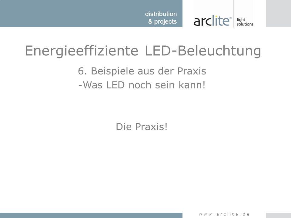 distribution & projects www.arclite.de Energieeffiziente LED-Beleuchtung 6. Beispiele aus der Praxis -Was LED noch sein kann! Die Praxis!