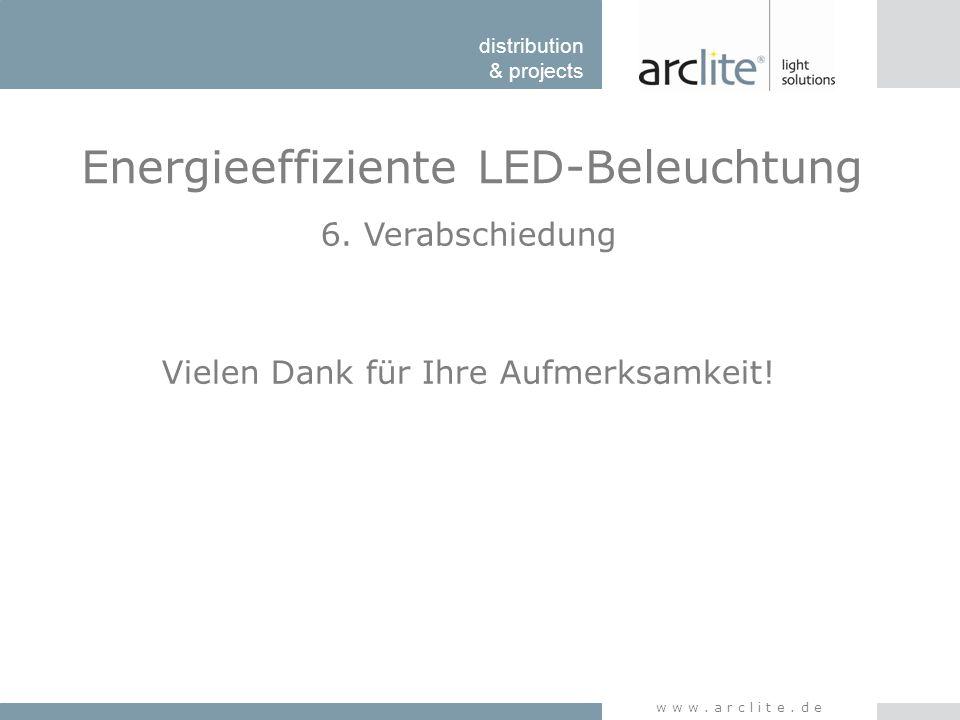 distribution & projects www.arclite.de Energieeffiziente LED-Beleuchtung 6. Verabschiedung Vielen Dank für Ihre Aufmerksamkeit!