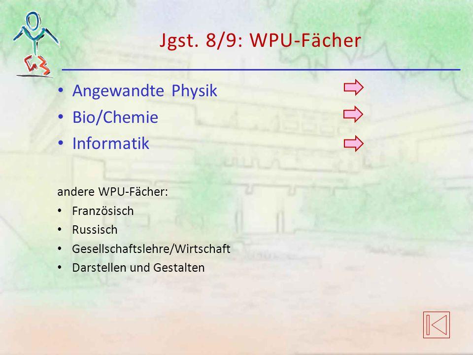 Jgst. 8/9: WPU-Fächer Angewandte Physik Bio/Chemie Informatik andere WPU-Fächer: Französisch Russisch Gesellschaftslehre/Wirtschaft Darstellen und Ges