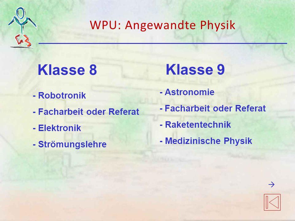 Klasse 8 - Robotronik - Facharbeit oder Referat - Elektronik - Strömungslehre - Astronomie - Facharbeit oder Referat - Raketentechnik - Medizinische Physik Klasse 9 WPU: Angewandte Physik 