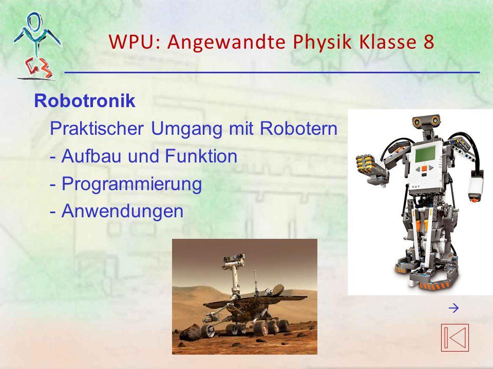 WPU: Angewandte Physik Klasse 8 Robotronik Praktischer Umgang mit Robotern - Aufbau und Funktion - Programmierung - Anwendungen 