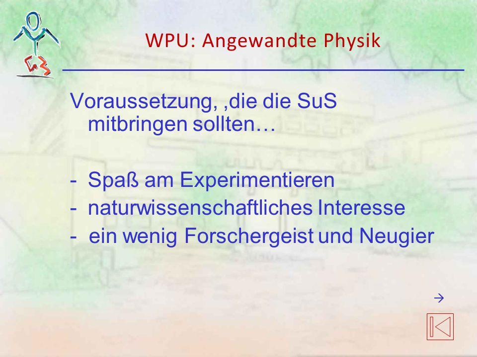 Voraussetzung,,die die SuS mitbringen sollten… -Spaß am Experimentieren -naturwissenschaftliches Interesse - ein wenig Forschergeist und Neugier WPU: Angewandte Physik 