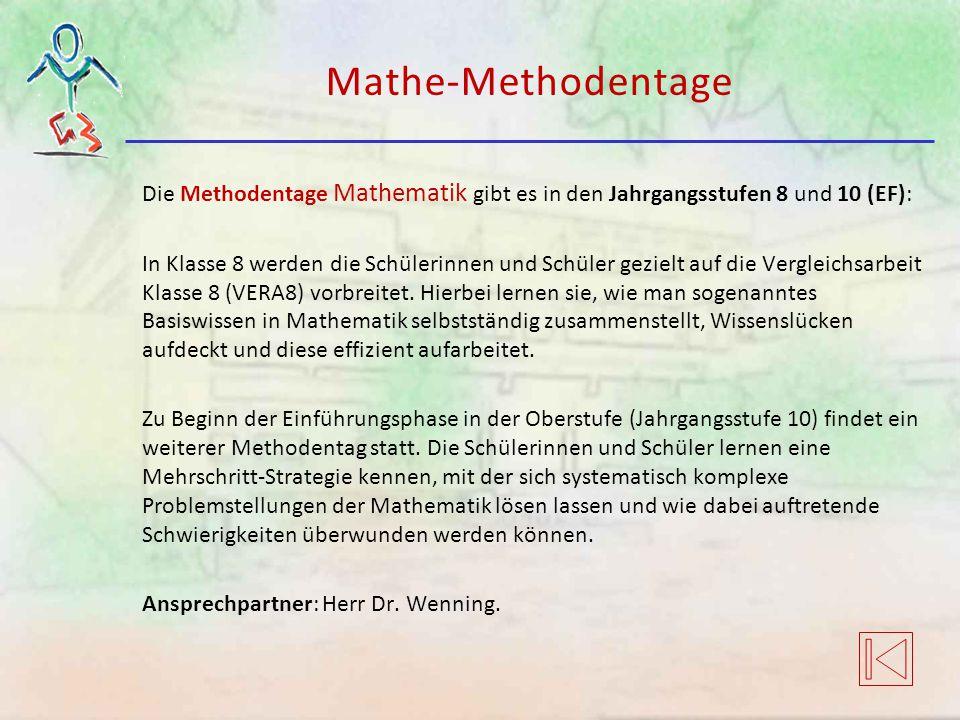 Mathe-Methodentage Die Methodentage Mathematik gibt es in den Jahrgangsstufen 8 und 10 (EF): In Klasse 8 werden die Schülerinnen und Schüler gezielt auf die Vergleichsarbeit Klasse 8 (VERA8) vorbreitet.