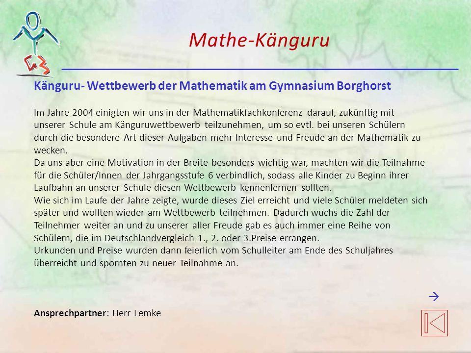 Mathe-Känguru Känguru- Wettbewerb der Mathematik am Gymnasium Borghorst Im Jahre 2004 einigten wir uns in der Mathematikfachkonferenz darauf, zukünftig mit unserer Schule am Känguruwettbewerb teilzunehmen, um so evtl.