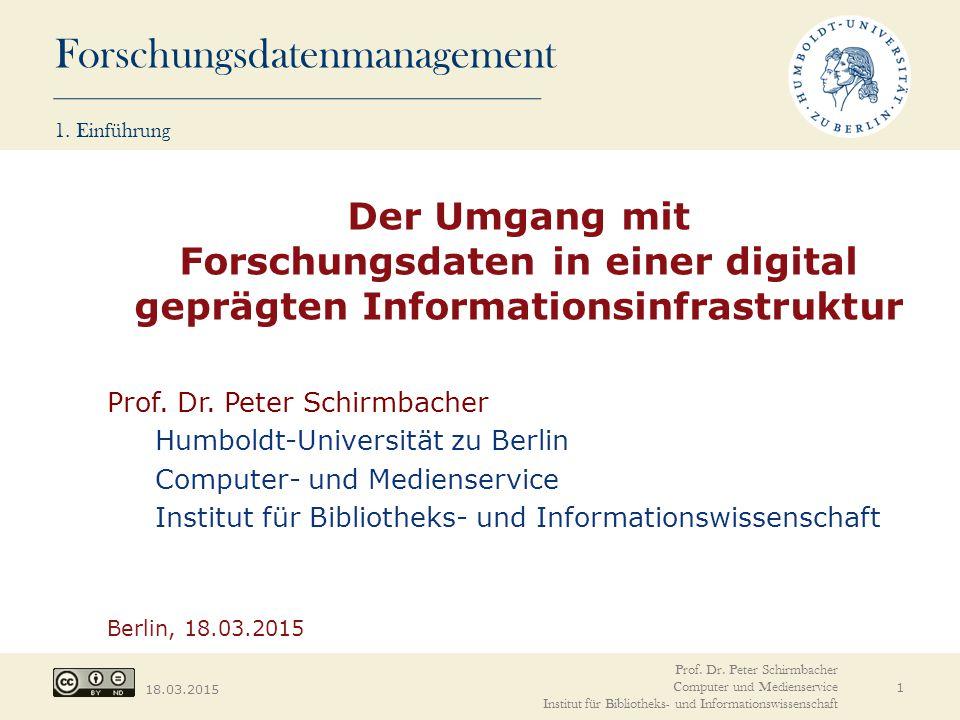 Forschungsdatenmanagement 18.03.2015 1. Einführung Der Umgang mit Forschungsdaten in einer digital geprägten Informationsinfrastruktur Prof. Dr. Peter