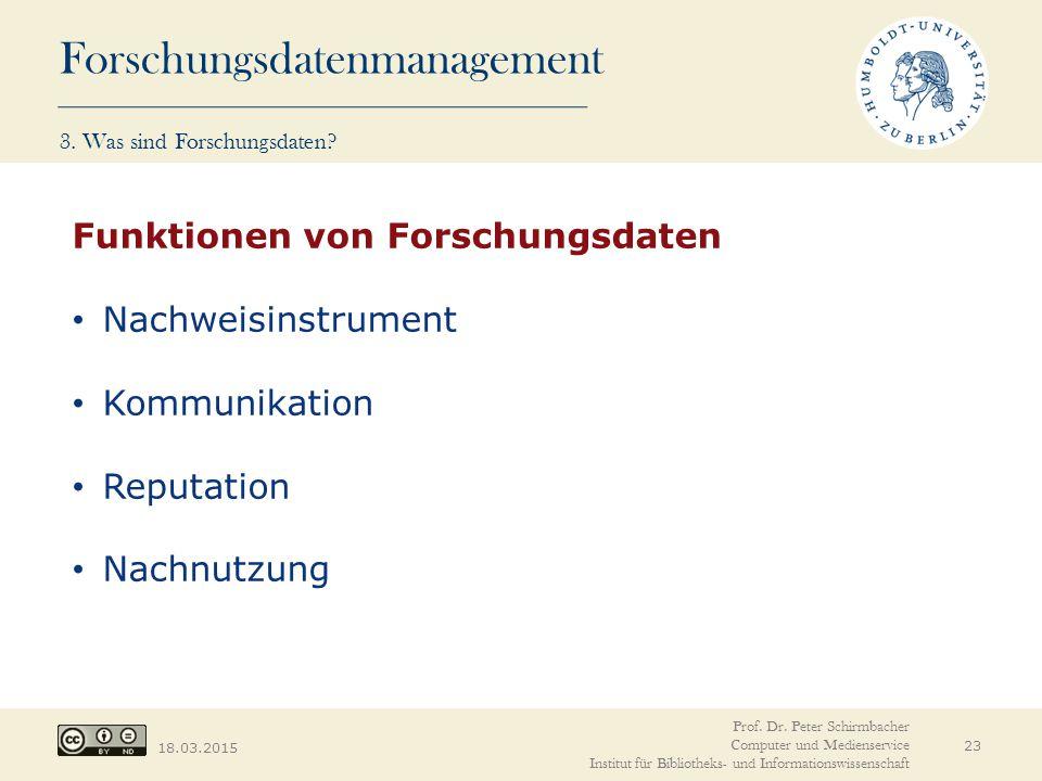 Forschungsdatenmanagement 18.03.2015 23 Funktionen von Forschungsdaten Nachweisinstrument Kommunikation Reputation Nachnutzung Prof. Dr. Peter Schirmb