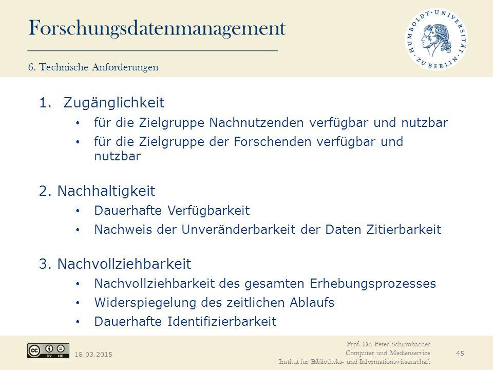 Forschungsdatenmanagement 18.03.2015 45 1.Zugänglichkeit für die Zielgruppe Nachnutzenden verfügbar und nutzbar für die Zielgruppe der Forschenden verfügbar und nutzbar 2.
