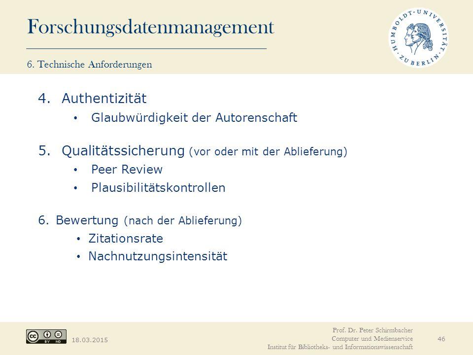 Forschungsdatenmanagement 18.03.2015 46 4.Authentizität Glaubwürdigkeit der Autorenschaft 5.Qualitätssicherung (vor oder mit der Ablieferung) Peer Rev