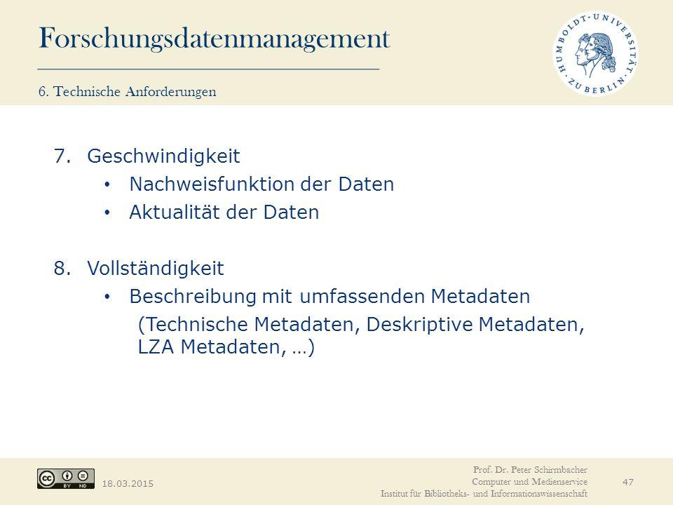 Forschungsdatenmanagement 18.03.2015 47 7.Geschwindigkeit Nachweisfunktion der Daten Aktualität der Daten 8.Vollständigkeit Beschreibung mit umfassenden Metadaten (Technische Metadaten, Deskriptive Metadaten, LZA Metadaten, …) Prof.