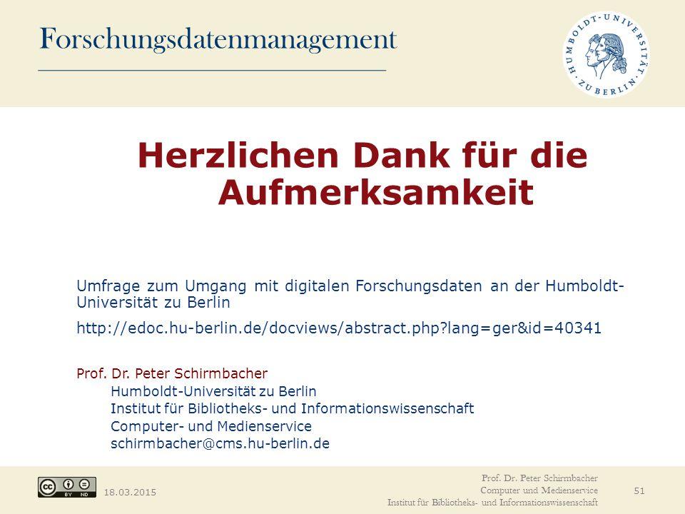 Forschungsdatenmanagement 18.03.2015 Herzlichen Dank für die Aufmerksamkeit Umfrage zum Umgang mit digitalen Forschungsdaten an der Humboldt- Universität zu Berlin http://edoc.hu-berlin.de/docviews/abstract.php?lang=ger&id=40341 Prof.