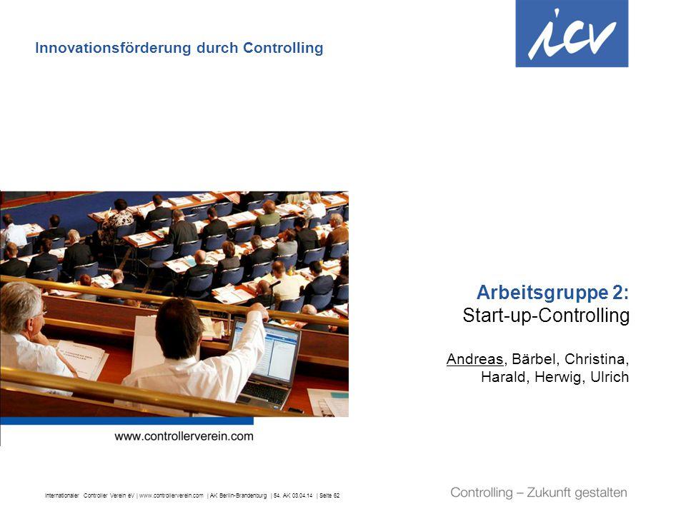 Internationaler Controller Verein eV   www.controllerverein.com   AK Berlin-Brandenburg   54. AK 03.04.14   Seite 62 Arbeitsgruppe 2: Start-up-Control