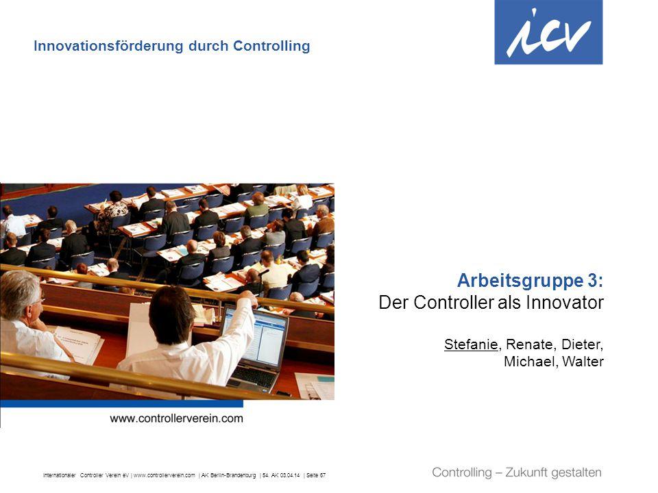 Internationaler Controller Verein eV   www.controllerverein.com   AK Berlin-Brandenburg   54. AK 03.04.14   Seite 67 Arbeitsgruppe 3: Der Controller a