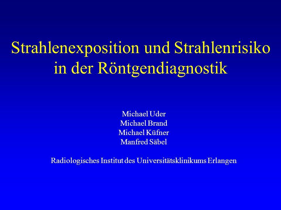 Strahlenexposition und Strahlenrisiko in der Röntgendiagnostik Michael Uder Michael Brand Michael Küfner Manfred Säbel Radiologisches Institut des Universitätsklinikums Erlangen