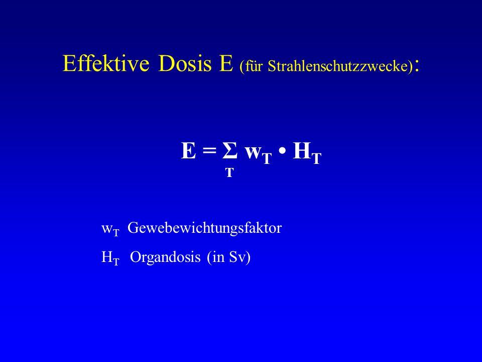 Effektive Dosis E (für Strahlenschutzzwecke) : E = Σ w T H T T w T Gewebewichtungsfaktor H T Organdosis (in Sv)