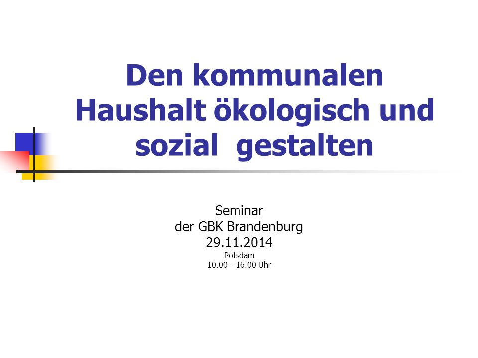 Den kommunalen Haushalt ökologisch und sozial gestalten Seminar der GBK Brandenburg 29.11.2014 Potsdam 10.00 – 16.00 Uhr
