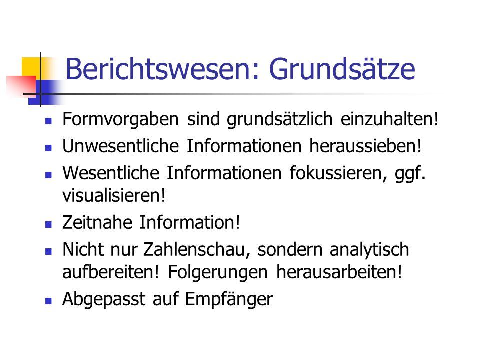 Berichtswesen: Grundsätze Formvorgaben sind grundsätzlich einzuhalten! Unwesentliche Informationen heraussieben! Wesentliche Informationen fokussieren