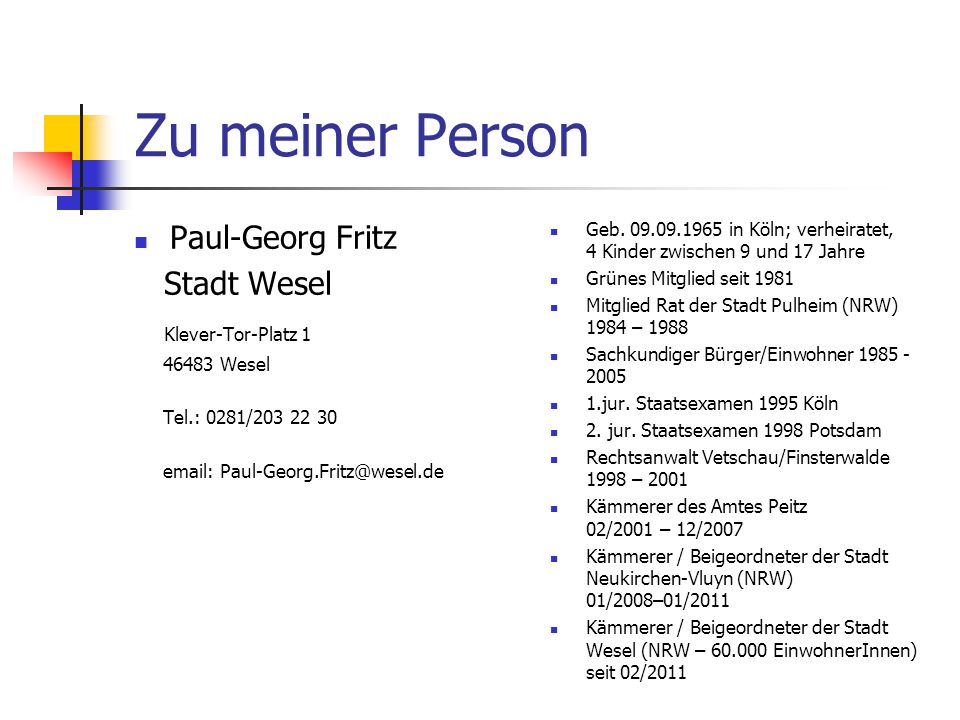 Zu meiner Person Paul-Georg Fritz Stadt Wesel Klever-Tor-Platz 1 46483 Wesel Tel.: 0281/203 22 30 email: Paul-Georg.Fritz@wesel.de Geb. 09.09.1965 in
