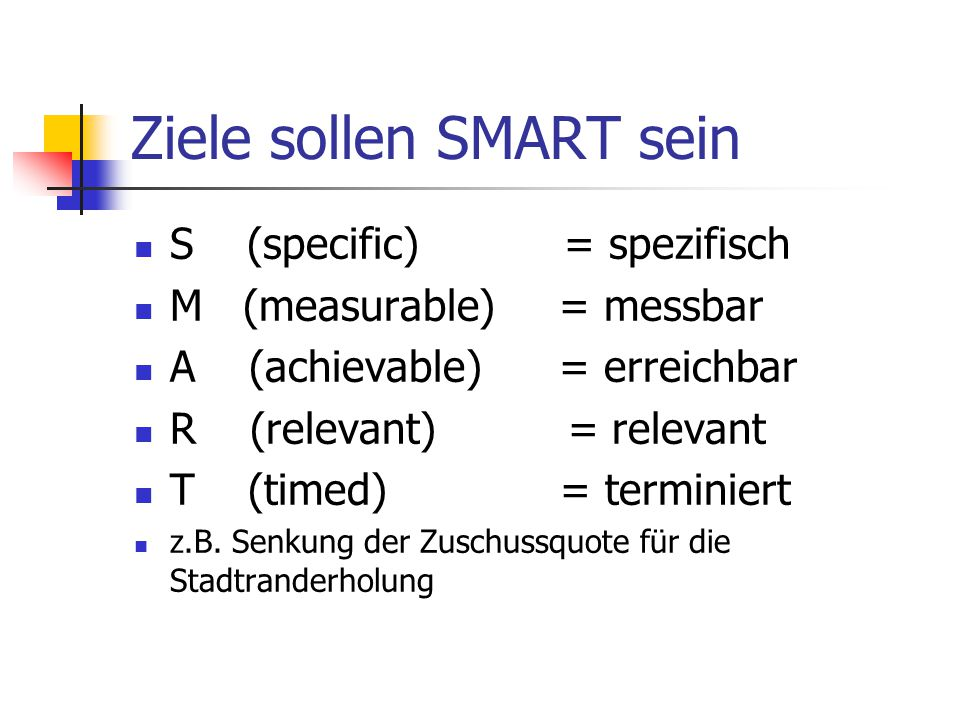 Ziele sollen SMART sein S (specific) = spezifisch M (measurable) = messbar A (achievable) = erreichbar R (relevant) = relevant T (timed) = terminiert