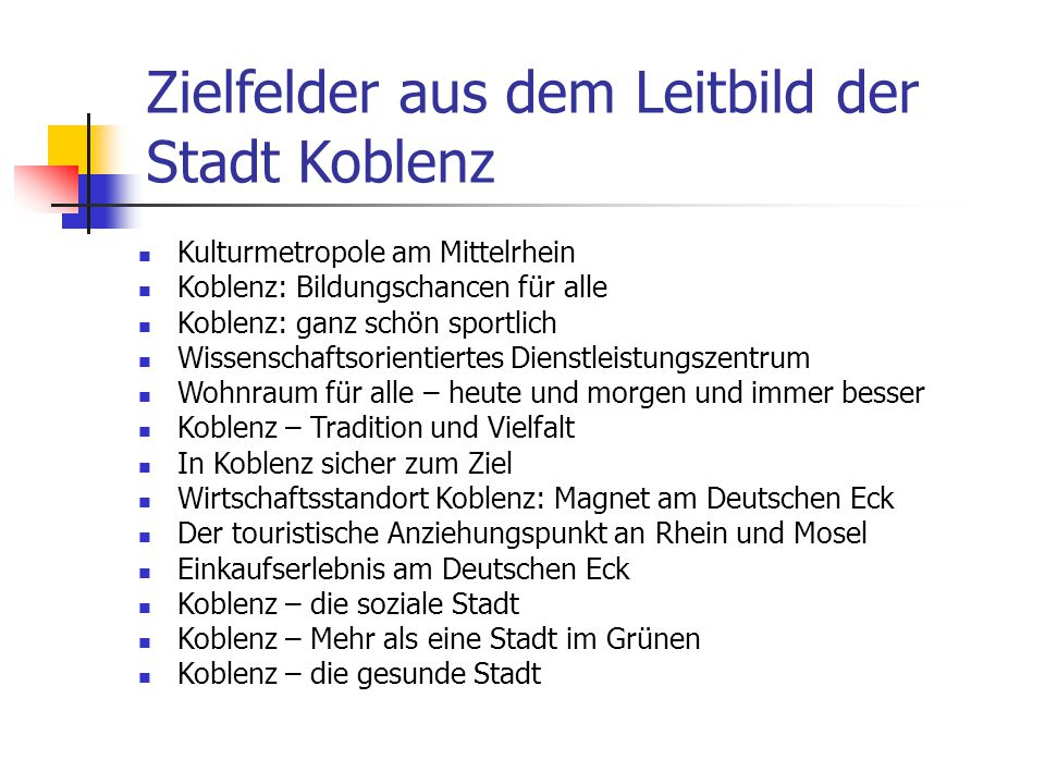 Zielfelder aus dem Leitbild der Stadt Koblenz Kulturmetropole am Mittelrhein Koblenz: Bildungschancen für alle Koblenz: ganz schön sportlich Wissensch