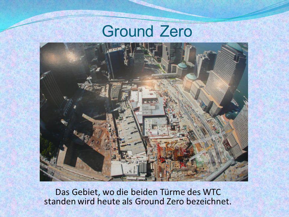 Ground Zero Das Gebiet, wo die beiden Türme des WTC standen wird heute als Ground Zero bezeichnet.