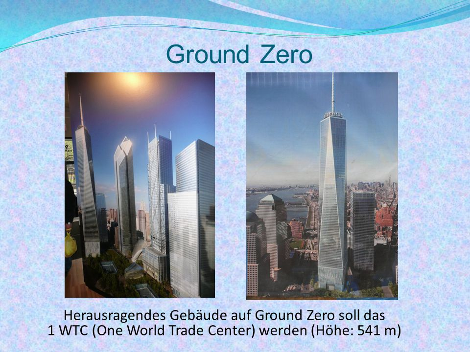 Ground Zero Herausragendes Gebäude auf Ground Zero soll das 1 WTC (One World Trade Center) werden (Höhe: 541 m)