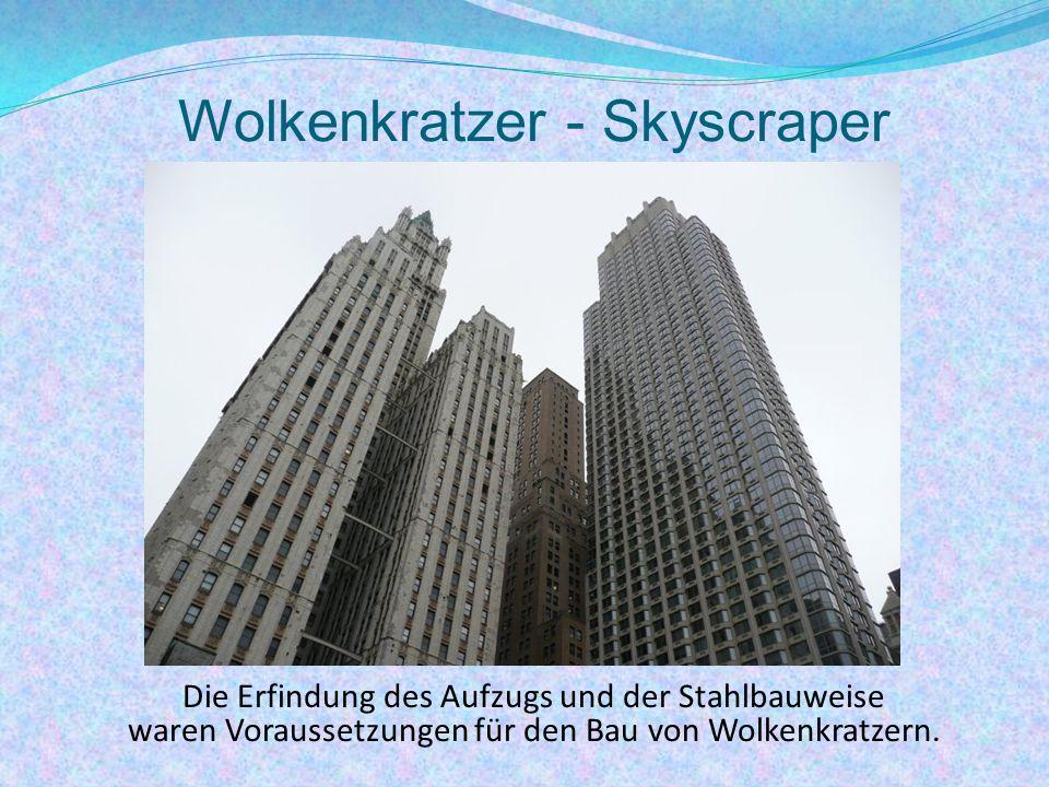 Wolkenkratzer - Skyscraper Die Erfindung des Aufzugs und der Stahlbauweise waren Voraussetzungen für den Bau von Wolkenkratzern.