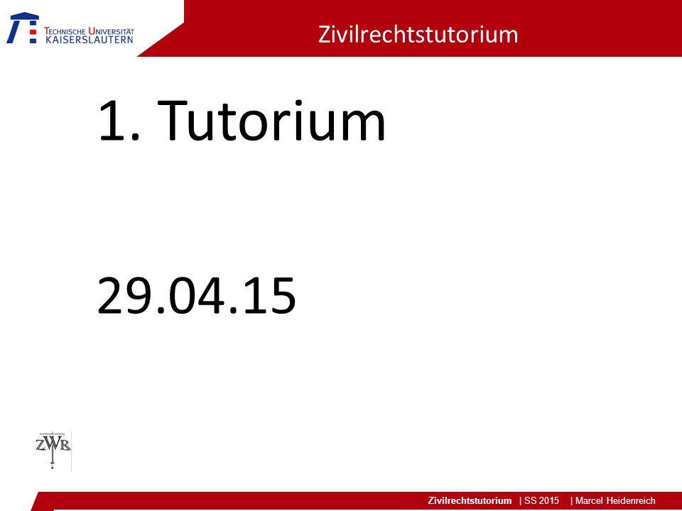 Zivilrechtstutorium | SS 2015 | Marcel Heidenreich Zivilrechtstutorium 1. Tutorium 29.04.15