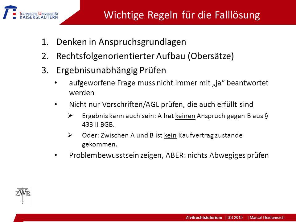 Zivilrechtstutorium | SS 2015 | Marcel Heidenreich Wichtige Regeln für die Falllösung 1.Denken in Anspruchsgrundlagen 2.Rechtsfolgenorientierter Aufba