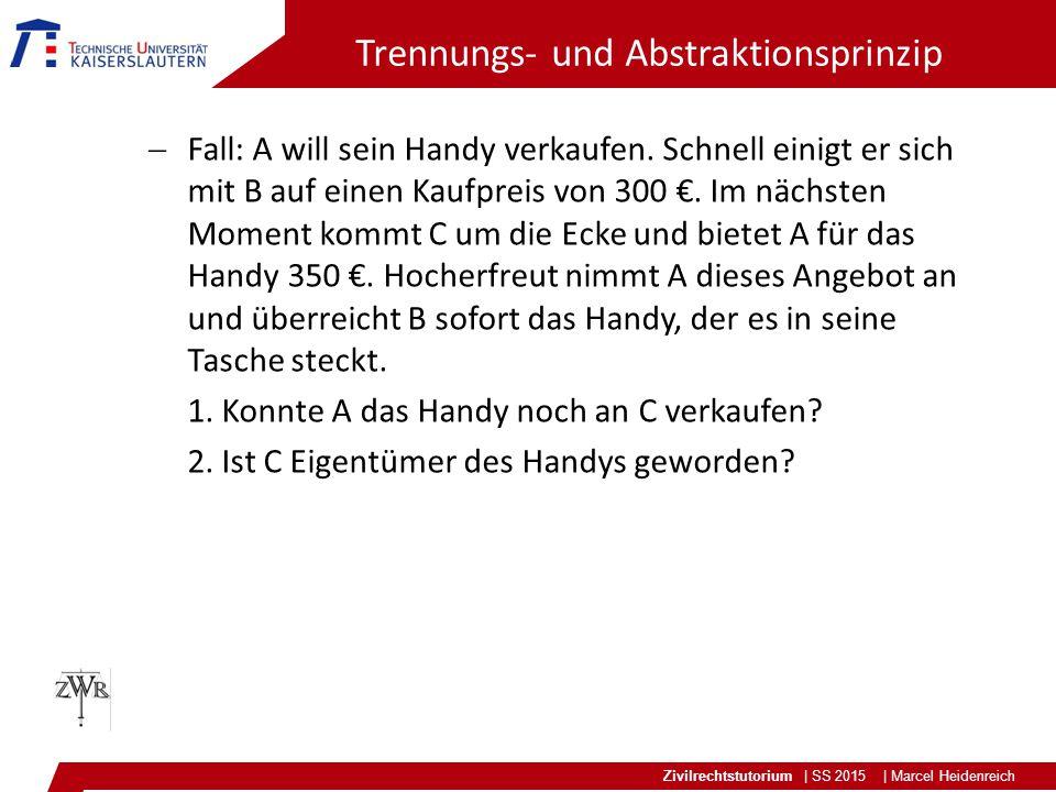 Zivilrechtstutorium | SS 2015 | Marcel Heidenreich Trennungs- und Abstraktionsprinzip  Fall: A will sein Handy verkaufen. Schnell einigt er sich mit