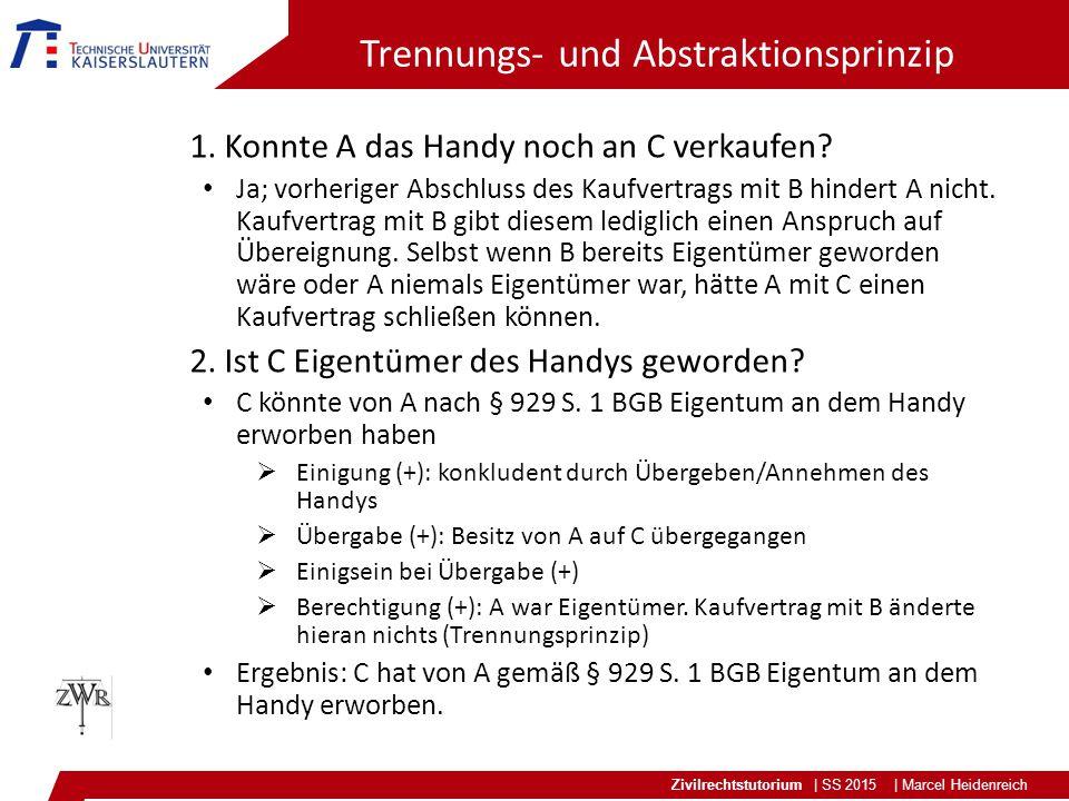 Zivilrechtstutorium | SS 2015 | Marcel Heidenreich Trennungs- und Abstraktionsprinzip 1. Konnte A das Handy noch an C verkaufen? Ja; vorheriger Abschl