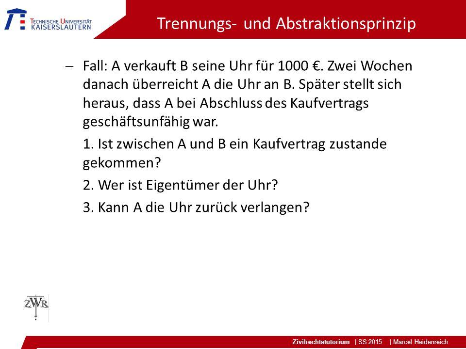 Zivilrechtstutorium | SS 2015 | Marcel Heidenreich Trennungs- und Abstraktionsprinzip  Fall: A verkauft B seine Uhr für 1000 €. Zwei Wochen danach üb