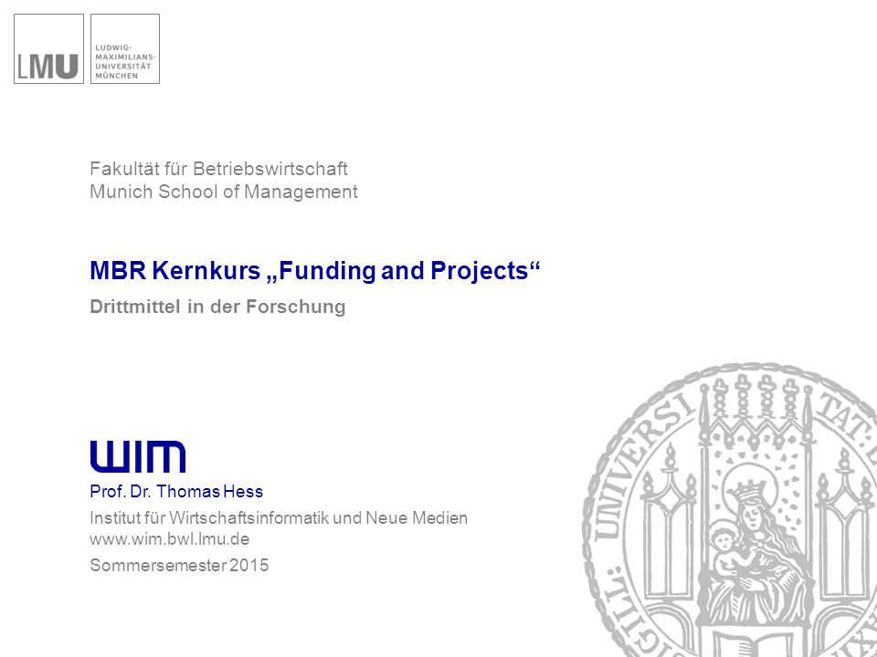 """Fakultät für Betriebswirtschaft Munich School of Management MBR Kernkurs """"Funding and Projects"""" Drittmittel in der Forschung Prof. Dr. Thomas Hess Ins"""