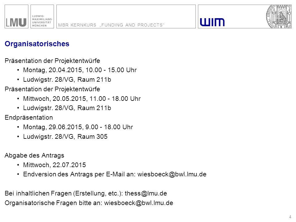 "MBR KERNKURS ""FUNDING AND PROJECTS"" 4 Organisatorisches Präsentation der Projektentwürfe Montag, 20.04.2015, 10.00 - 15.00 Uhr Ludwigstr. 28/VG, Raum"