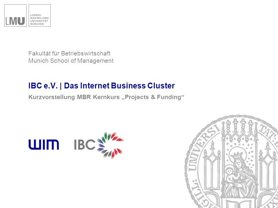"""Fakultät für Betriebswirtschaft Munich School of Management IBC e.V.   Das Internet Business Cluster Kurzvorstellung MBR Kernkurs """"Projects & Funding"""""""