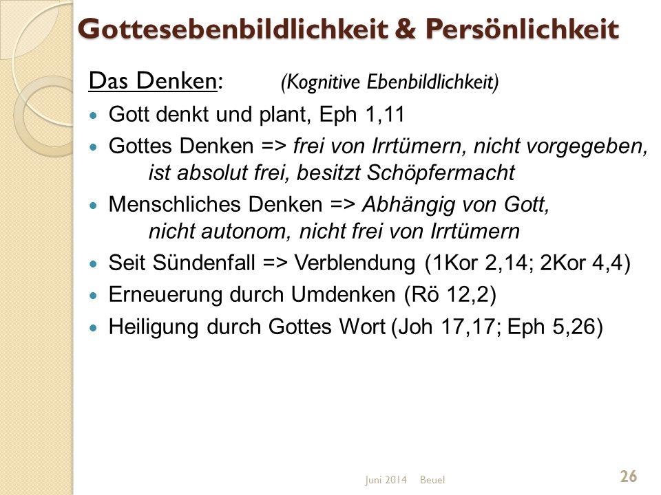 Gottesebenbildlichkeit & Persönlichkeit Das Denken: (Kognitive Ebenbildlichkeit) Gott denkt und plant, Eph 1,11 Gottes Denken => frei von Irrtümern, nicht vorgegeben, ist absolut frei, besitzt Schöpfermacht Menschliches Denken => Abhängig von Gott, nicht autonom, nicht frei von Irrtümern Seit Sündenfall => Verblendung (1Kor 2,14; 2Kor 4,4) Erneuerung durch Umdenken (Rö 12,2) Heiligung durch Gottes Wort (Joh 17,17; Eph 5,26) Beuel 26 Juni 2014