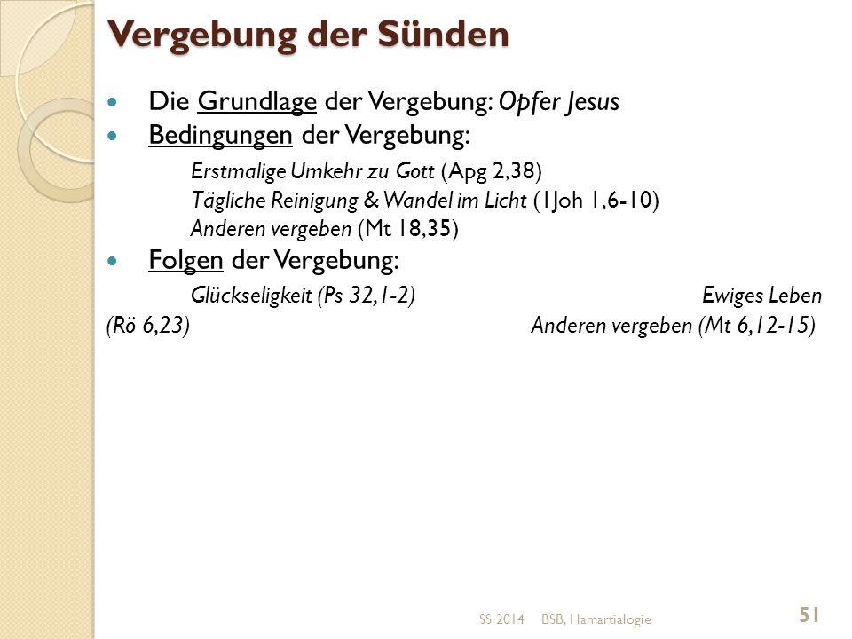 Vergebung der Sünden Die Grundlage der Vergebung: Opfer Jesus Bedingungen der Vergebung: Erstmalige Umkehr zu Gott (Apg 2,38) Tägliche Reinigung & Wandel im Licht (1Joh 1,6-10) Anderen vergeben (Mt 18,35) Folgen der Vergebung: Glückseligkeit (Ps 32,1-2)Ewiges Leben (Rö 6,23) Anderen vergeben (Mt 6,12-15) BSB, Hamartialogie 51 SS 2014