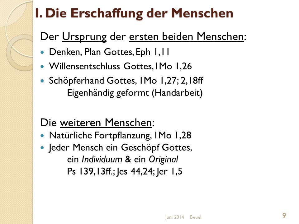 Gottesebenbildlichkeit & Persönlichkeit Das Gewissen: (moralische Ebenbildlichkeit) Gott unterscheidet zwischen Gut & Böse Mensch kann / muss zwischen Gut & Böse wählen Gewissen => Objektiver Zeuge, moralischer Richter, universal gültig (Rö 2,12-16), Gewissen => nicht anerzogen, sondern angeboren, ist formbar, unterliegt Abstumpfung & Überreizung Sünde => entstellt das Gewissen (Jes 5,20) Wiederherstellung => durch Wiedergeburt & Heiligung (Hebr 9,14) Beuel 30 Juni 2014