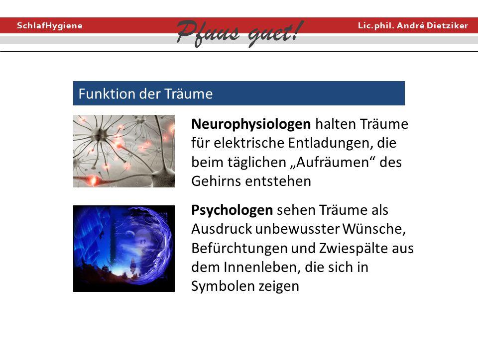 SchlafHygiene Lic.phil. André Dietziker Pfuus guet! Funktion der Träume Neurophysiologen halten Träume für elektrische Entladungen, die beim täglichen
