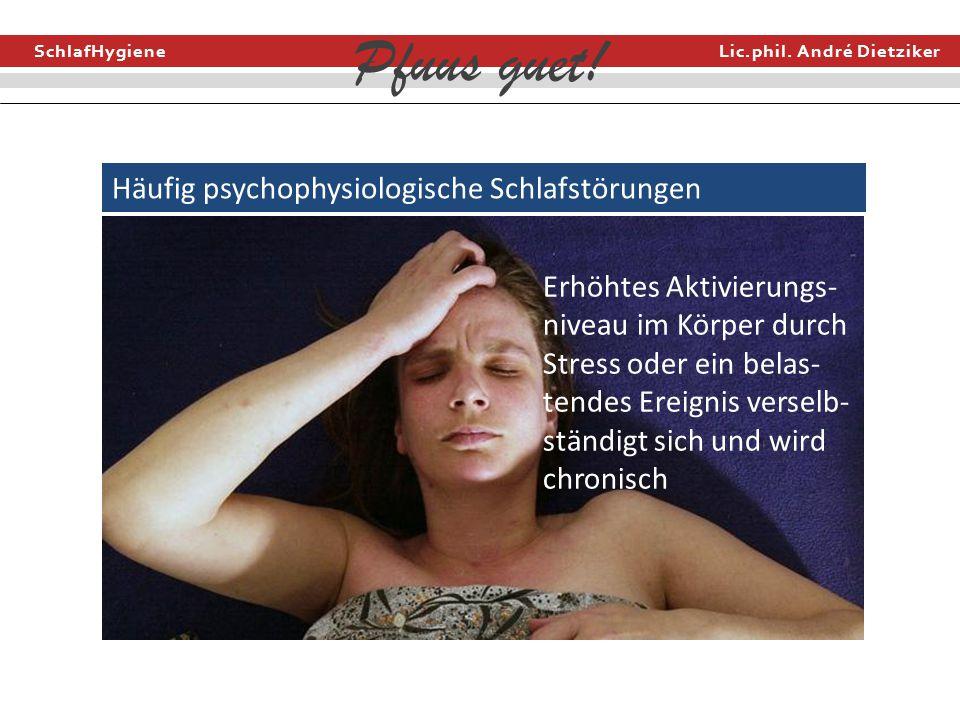 SchlafHygiene Lic.phil. André Dietziker Pfuus guet! Häufig psychophysiologische Schlafstörungen Erhöhtes Aktivierungs- niveau im Körper durch Stress o