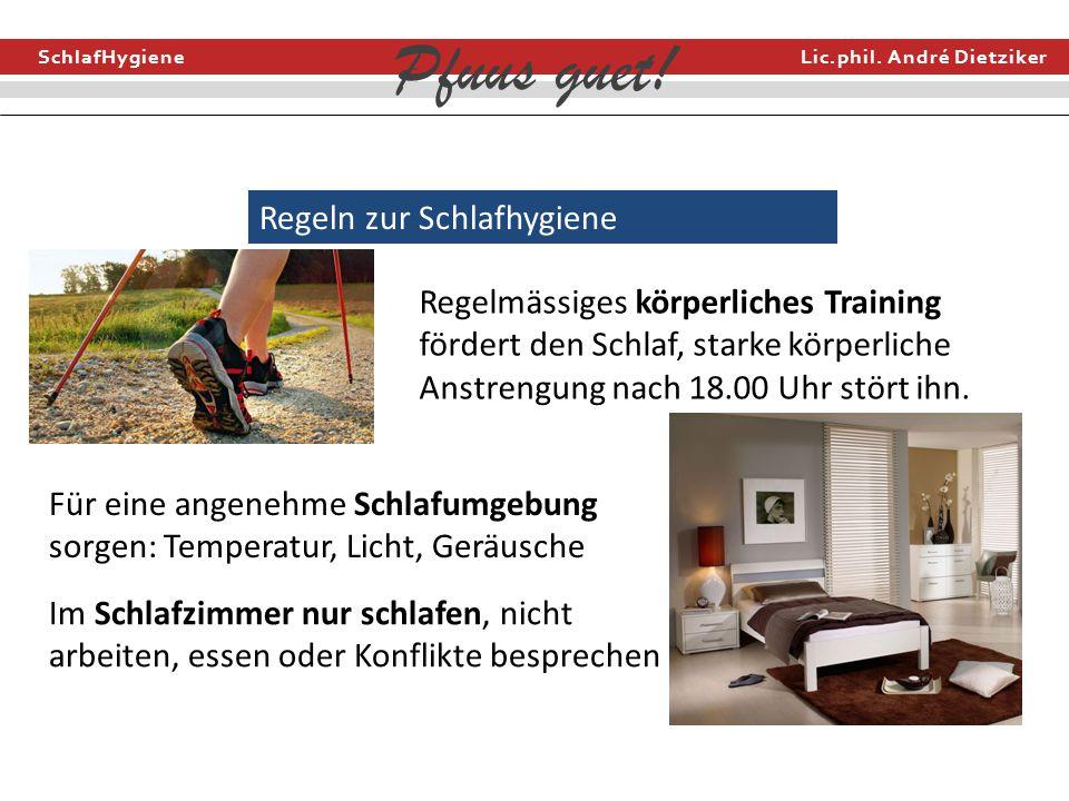 SchlafHygiene Lic.phil. André Dietziker Pfuus guet! Regeln zur Schlafhygiene Regelmässiges körperliches Training fördert den Schlaf, starke körperlich