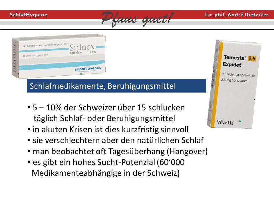SchlafHygiene Lic.phil. André Dietziker Pfuus guet! Schlafmedikamente, Beruhigungsmittel 5 – 10% der Schweizer über 15 schlucken täglich Schlaf- oder